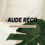 Vis ma vie d'écrivaine avec Aude Réco